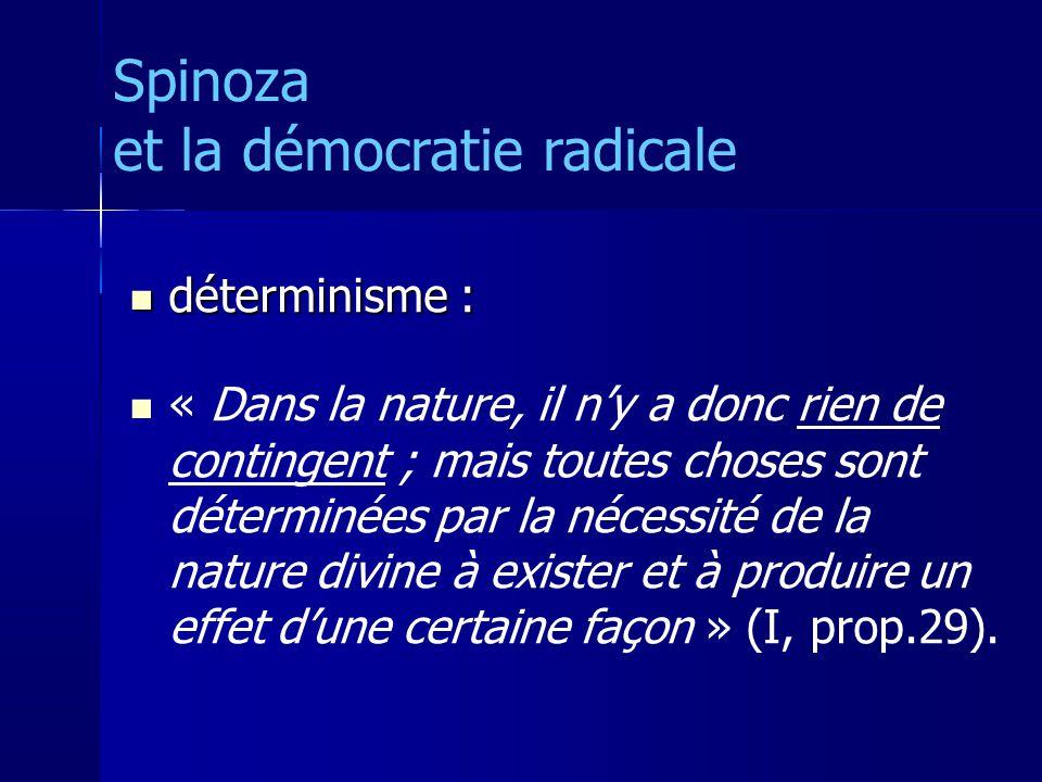 déterminisme : déterminisme : « Dans la nature, il ny a donc rien de contingent ; mais toutes choses sont déterminées par la nécessité de la nature divine à exister et à produire un effet dune certaine façon » (I, prop.29).