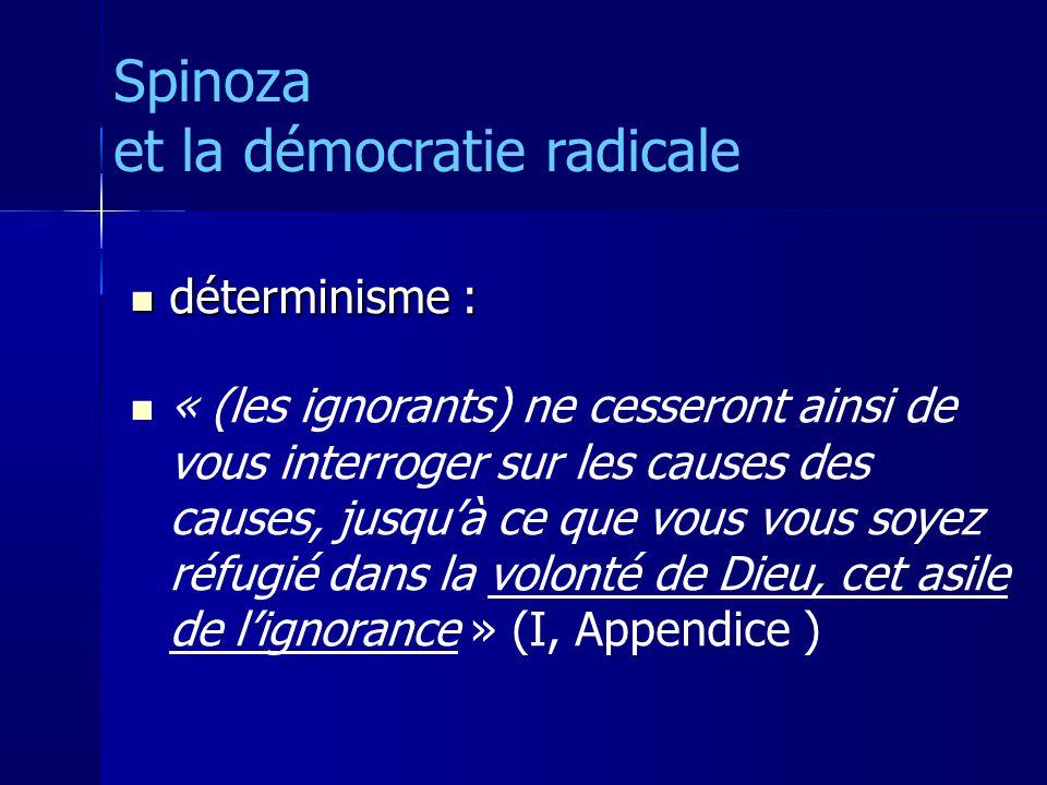 déterminisme : déterminisme : « (les ignorants) ne cesseront ainsi de vous interroger sur les causes des causes, jusquà ce que vous vous soyez réfugié dans la volonté de Dieu, cet asile de lignorance » (I, Appendice ) Spinoza et la démocratie radicale