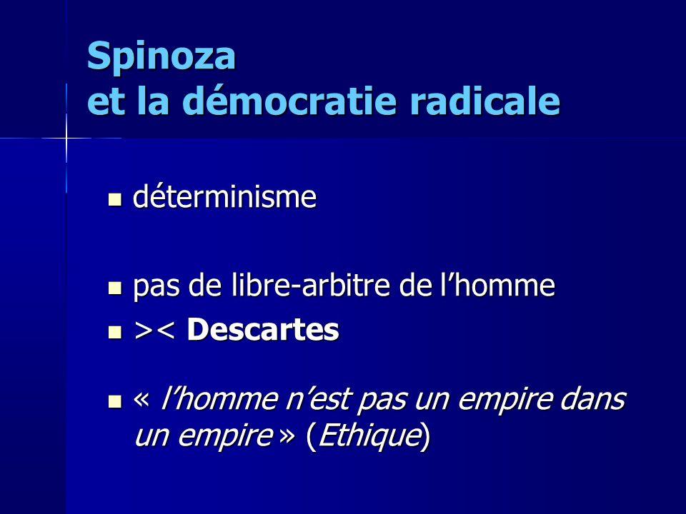 déterminisme déterminisme pas de libre-arbitre de lhomme pas de libre-arbitre de lhomme > < Descartes « lhomme nest pas un empire dans un empire » (Ethique) « lhomme nest pas un empire dans un empire » (Ethique) Spinoza et la démocratie radicale