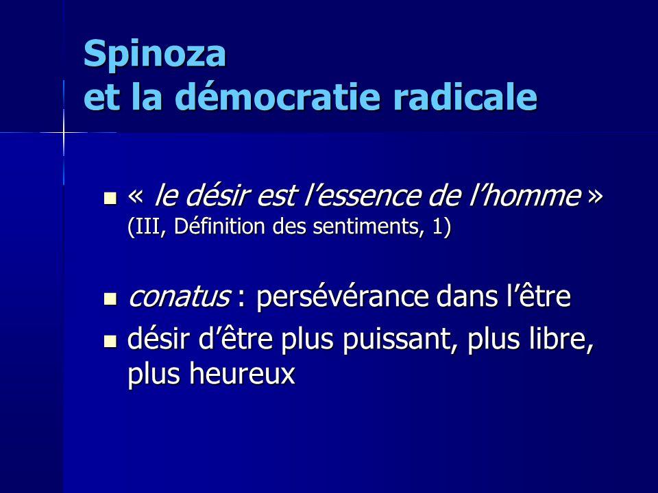 « le désir est lessence de lhomme » (III, Définition des sentiments, 1) « le désir est lessence de lhomme » (III, Définition des sentiments, 1) conatus : persévérance dans lêtre conatus : persévérance dans lêtre désir dêtre plus puissant, plus libre, plus heureux désir dêtre plus puissant, plus libre, plus heureux Spinoza et la démocratie radicale