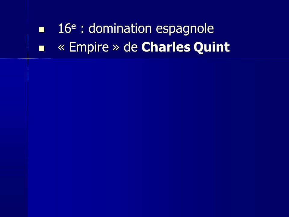 16 e : domination espagnole 16 e : domination espagnole « Empire » de Charles Quint « Empire » de Charles Quint