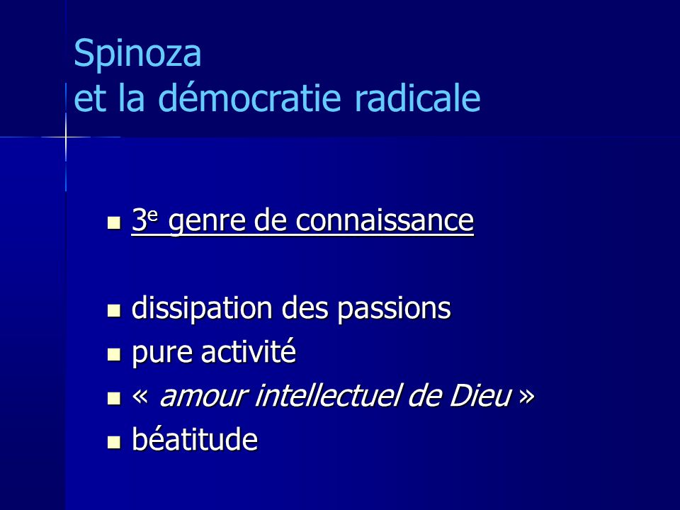 3 e genre de connaissance 3 e genre de connaissance dissipation des passions dissipation des passions pure activité pure activité « amour intellectuel de Dieu » « amour intellectuel de Dieu » béatitude béatitude Spinoza et la démocratie radicale