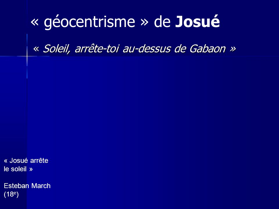 « Soleil, arrête-toi au-dessus de Gabaon » « géocentrisme » de Josué « Josué arrête le soleil » Esteban March (18 e )