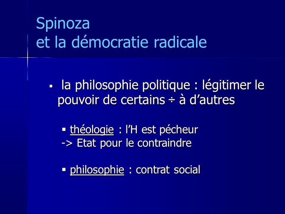 Spinoza et la démocratie radicale la philosophie politique : légitimer le pouvoir de certains ÷ à dautres la philosophie politique : légitimer le pouvoir de certains ÷ à dautres théologie : lH est pécheur théologie : lH est pécheur -> Etat pour le contraindre philosophie : contrat social philosophie : contrat social