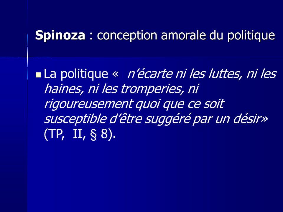 Spinoza : conception amorale du politique La politique « nécarte ni les luttes, ni les haines, ni les tromperies, ni rigoureusement quoi que ce soit susceptible dêtre suggéré par un désir» (TP, II, § 8).