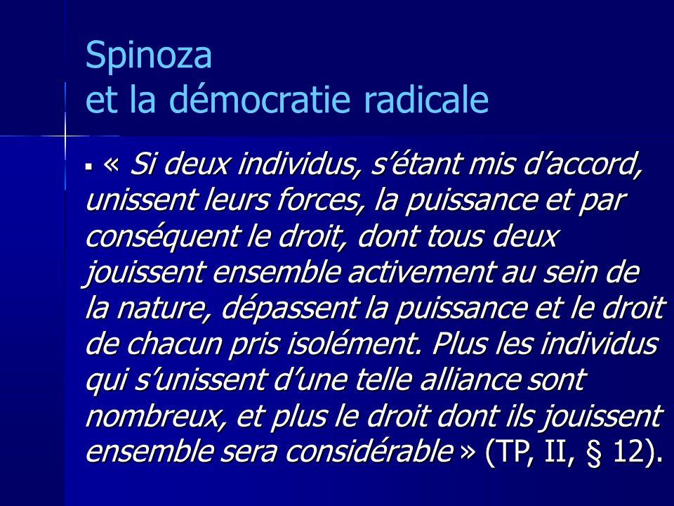 Spinoza et la démocratie radicale « Si deux individus, sétant mis daccord, unissent leurs forces, la puissance et par conséquent le droit, dont tous deux jouissent ensemble activement au sein de la nature, dépassent la puissance et le droit de chacun pris isolément.