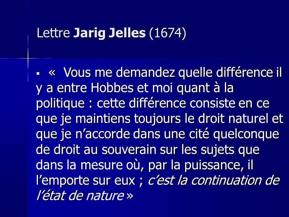 Lettre Jarig Jelles (1674) « Vous me demandez quelle différence il y a entre Hobbes quant à la politique : cette différence en ce que je maintiens toujours le droit et que je naccorde dans une cité quelconque de droit au souverain sur les sujets que, par la puissance, il lemporte sur eux ; cest la continuation de létat de » « Vous me demandez quelle différence il y a entre Hobbes et moi quant à la politique : cette différence consiste en ce que je maintiens toujours le droit naturel et que je naccorde dans une cité quelconque de droit au souverain sur les sujets que dans la mesure où, par la puissance, il lemporte sur eux ; cest la continuation de létat de nature »