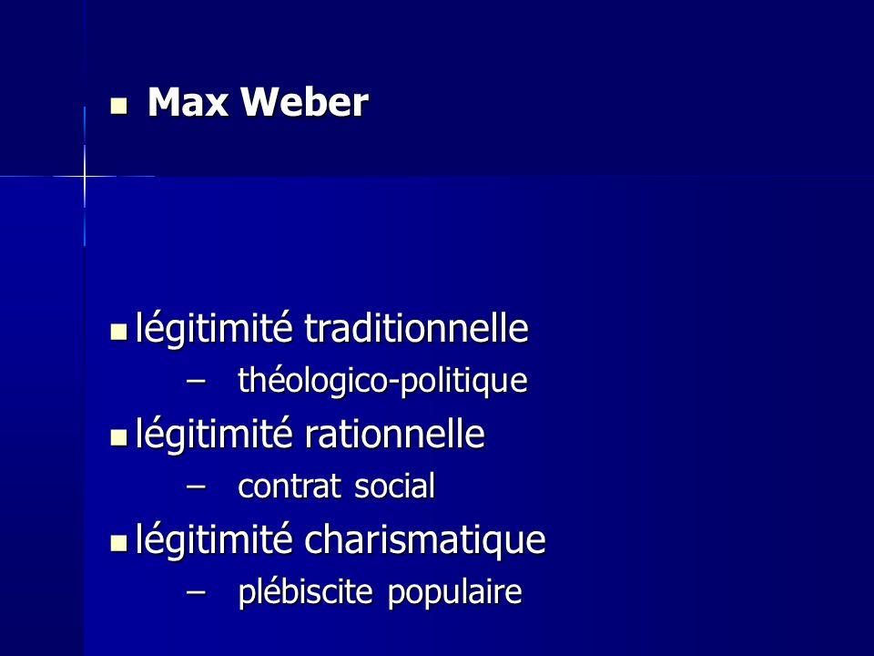 Max Weber Max Weber légitimité traditionnelle légitimité traditionnelle –théologico-politique légitimité rationnelle légitimité rationnelle –contrat social légitimité charismatique légitimité charismatique –plébiscite populaire