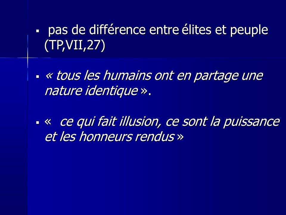 pas de différence entre élites et peuple (TP,VII,27) pas de différence entre élites et peuple (TP,VII,27) « tous les humains ont en partage une nature identique ».