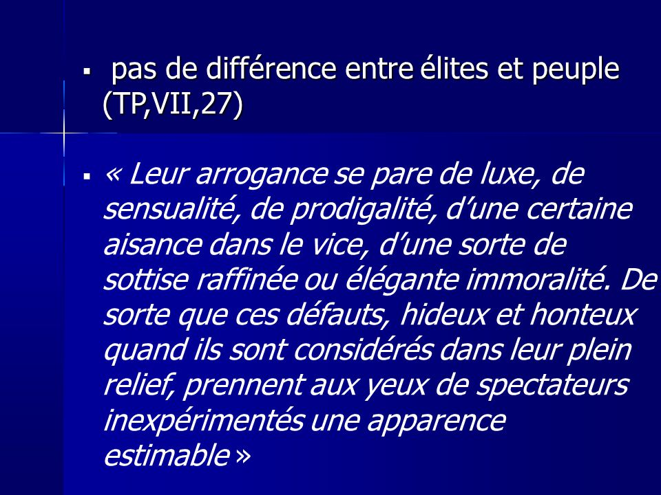 pas de différence entre élites et peuple (TP,VII,27) pas de différence entre élites et peuple (TP,VII,27) « Leur arrogance se pare de luxe, de sensualité, de prodigalité, dune certaine aisance dans le vice, dune sorte de sottise raffinée ou élégante immoralité.
