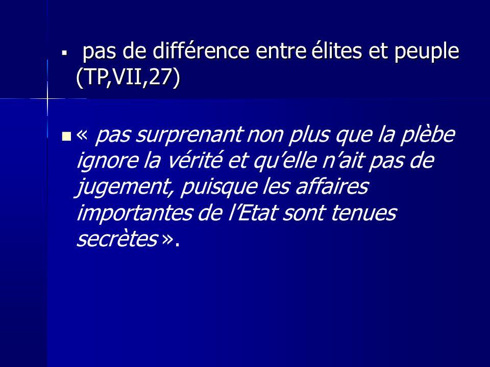 pas de différence entre élites et peuple (TP,VII,27) pas de différence entre élites et peuple (TP,VII,27) « pas surprenant non plus que la plèbe ignore la vérité et quelle nait pas de jugement, puisque les affaires importantes de lEtat sont tenues secrètes ».