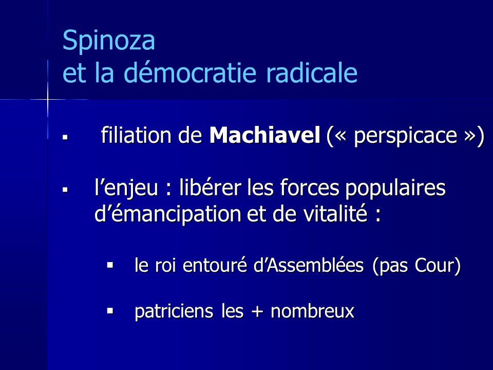 Spinoza et la démocratie radicale filiation de Machiavel (« perspicace ») filiation de Machiavel (« perspicace ») lenjeu : libérer les forces populaires démancipation et de vitalité : lenjeu : libérer les forces populaires démancipation et de vitalité : le roi entouré dAssemblées (pas Cour) le roi entouré dAssemblées (pas Cour) patriciens les + nombreux patriciens les + nombreux