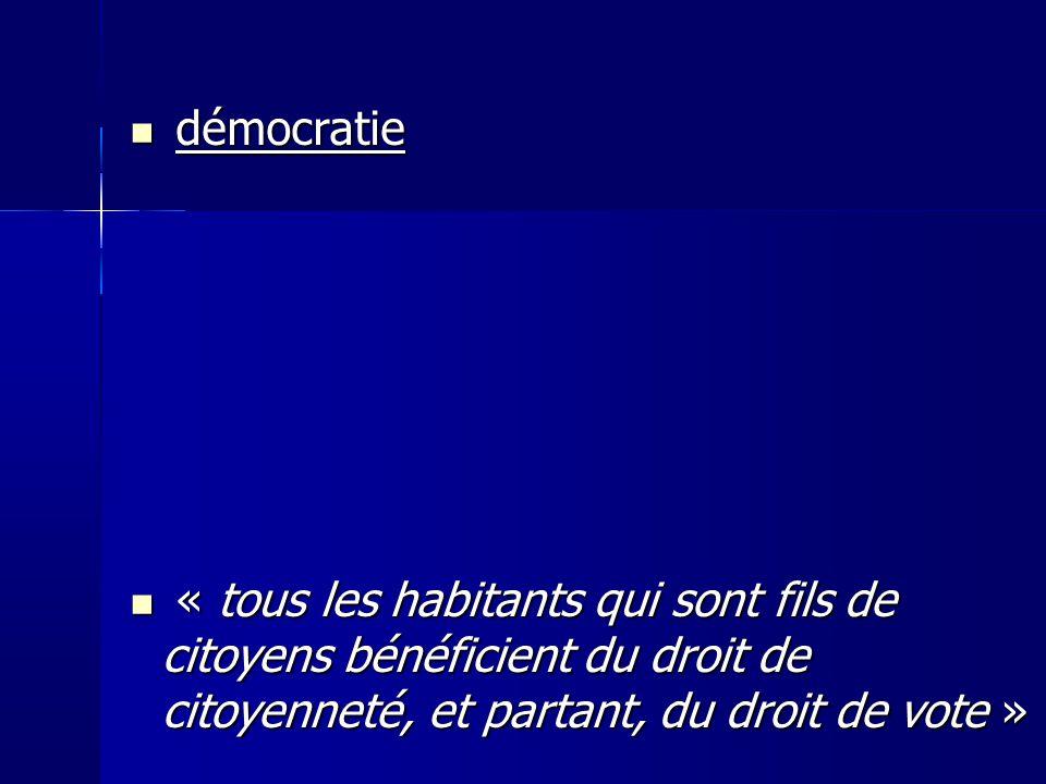 démocratie démocratie « tous les habitants qui sont fils de citoyens bénéficient du droit de citoyenneté, et partant, du droit de vote » « tous les habitants qui sont fils de citoyens bénéficient du droit de citoyenneté, et partant, du droit de vote »