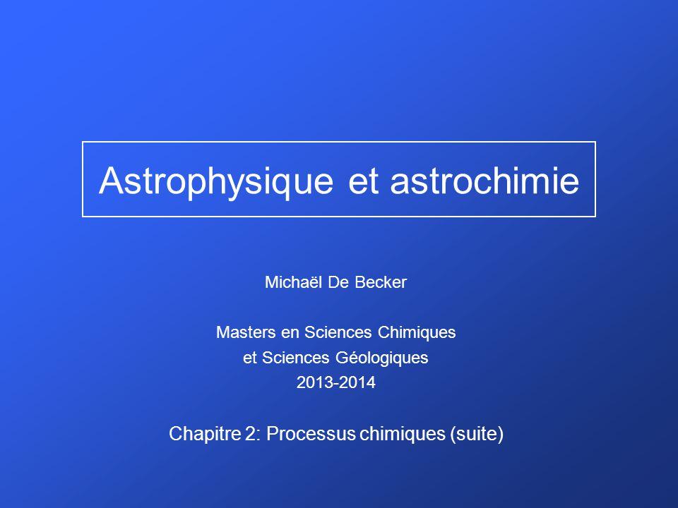 Astrophysique et astrochimie Michaël De Becker Masters en Sciences Chimiques et Sciences Géologiques 2013-2014 Chapitre 2: Processus chimiques (suite)