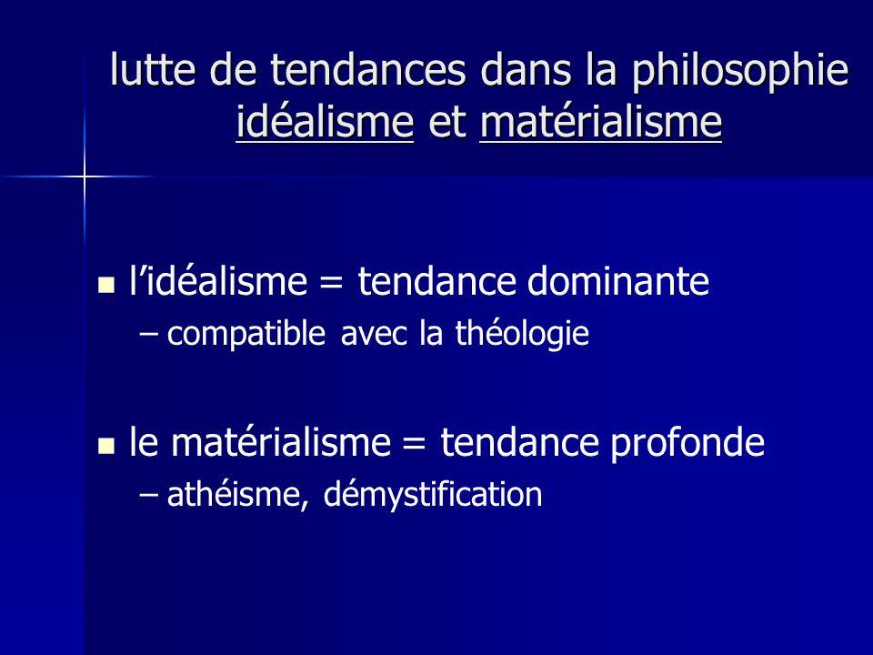 lidéalisme = tendance dominante – –compatible avec la théologie le matérialisme = tendance profonde – –athéisme, démystification lutte de tendances dans la philosophie idéalisme et matérialisme