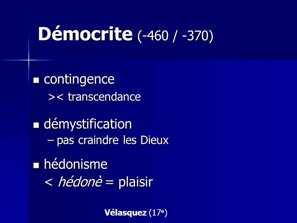 Démocrite (-460 / -370) contingence contingence > < transcendance démystification démystification –pas craindre les Dieux hédonisme hédonisme < hédonè = plaisir ) Vélasquez (17 e )