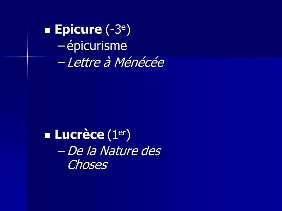 Epicure (-3 e ) Epicure (-3 e ) –épicurisme –Lettre à Ménécée Lucrèce (1 er ) Lucrèce (1 er ) –De la Nature des Choses