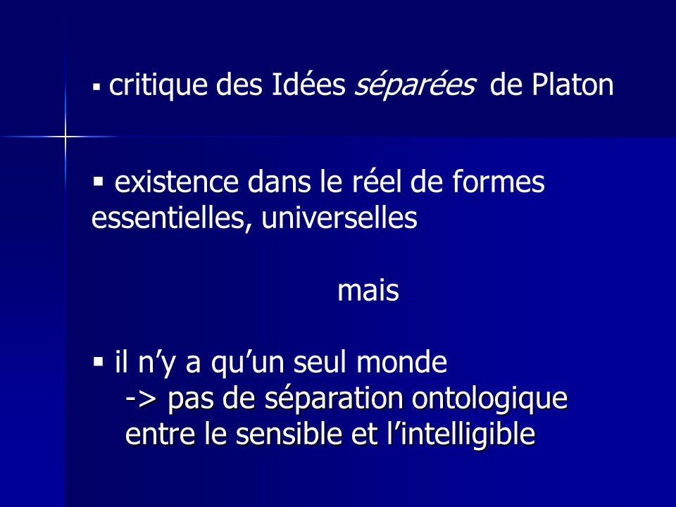 critique des Idées séparées de Platon existence dans le réel de formes essentielles, universelles mais il ny a quun seul monde -> pas de séparation ontologique entre le sensible et lintelligible