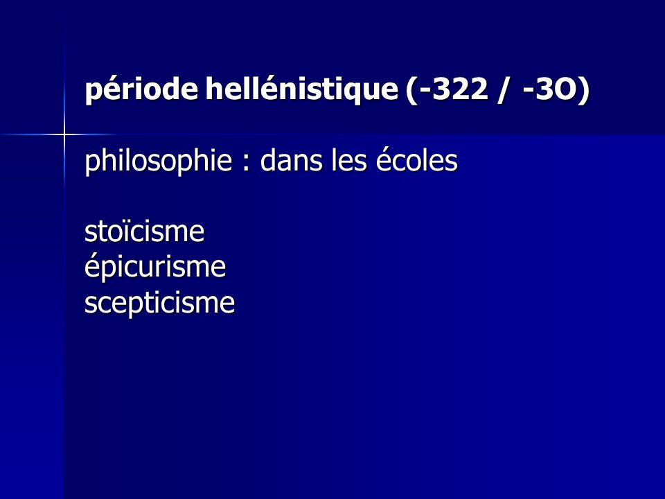 période hellénistique (-322 / -3O) philosophie : dans les écoles stoïcisme épicurisme scepticisme