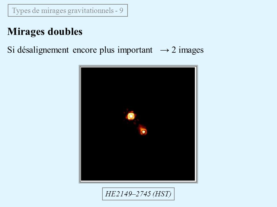 Mirages doubles Si désalignement encore plus important 2 images HE2149–2745 (HST) Types de mirages gravitationnels - 9