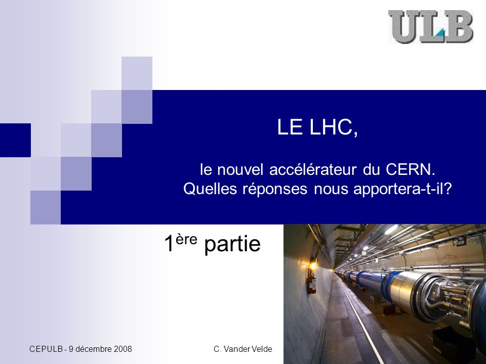 CEPULB - 9 décembre 2008C. Vander Velde 1 LE LHC, le nouvel accélérateur du CERN. Quelles réponses nous apportera-t-il? 1 ère partie