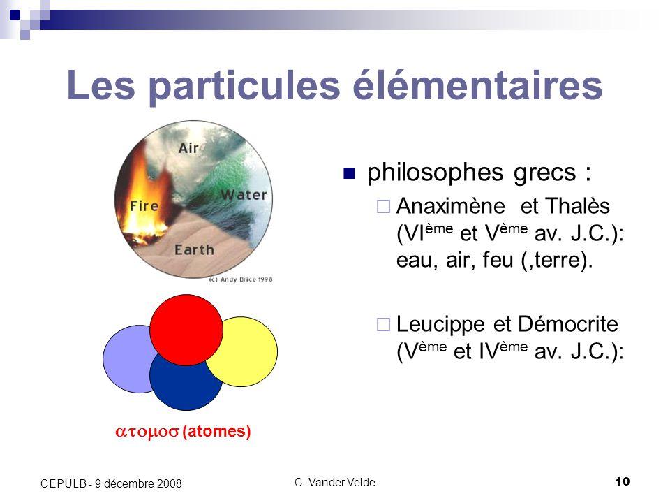 C. Vander Velde10 CEPULB - 9 décembre 2008 Les particules élémentaires philosophes grecs : Anaximène et Thalès (VI ème et V ème av. J.C.): eau, air, f