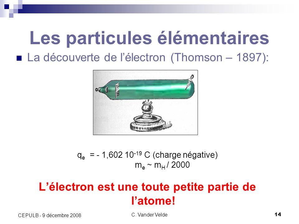 C. Vander Velde14 CEPULB - 9 décembre 2008 Les particules élémentaires La découverte de lélectron (Thomson – 1897): q e = - 1,602 10 -19 C (charge nég