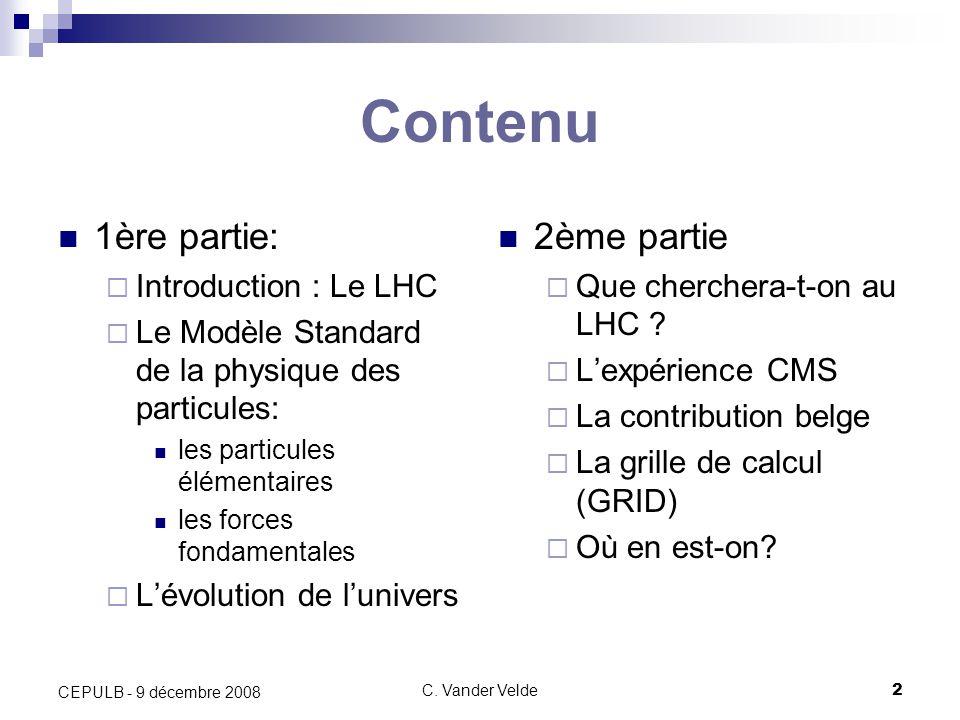 C. Vander Velde2 CEPULB - 9 décembre 2008 Contenu 1ère partie: Introduction : Le LHC Le Modèle Standard de la physique des particules: les particules