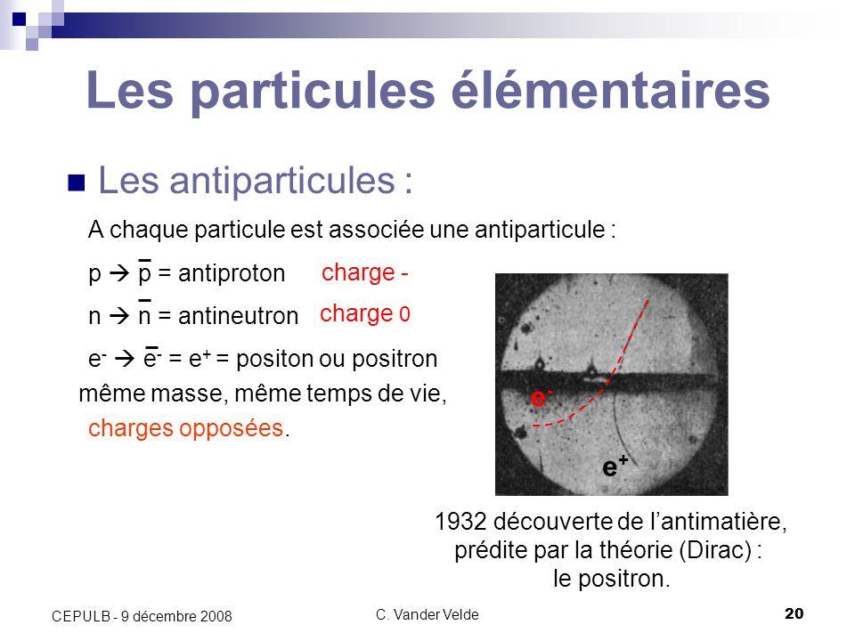 C. Vander Velde20 CEPULB - 9 décembre 2008 Les particules élémentaires Les antiparticules : 1932 découverte de lantimatière, prédite par la théorie (D