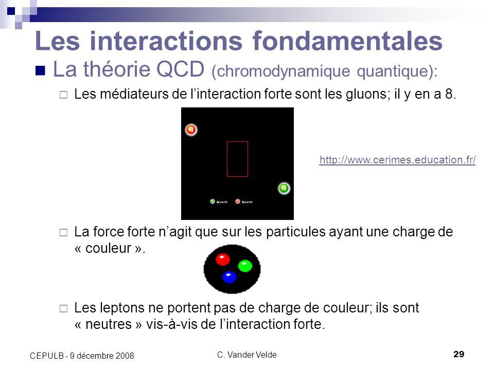 C. Vander Velde29 CEPULB - 9 décembre 2008 La théorie QCD (chromodynamique quantique): Les médiateurs de linteraction forte sont les gluons; il y en a