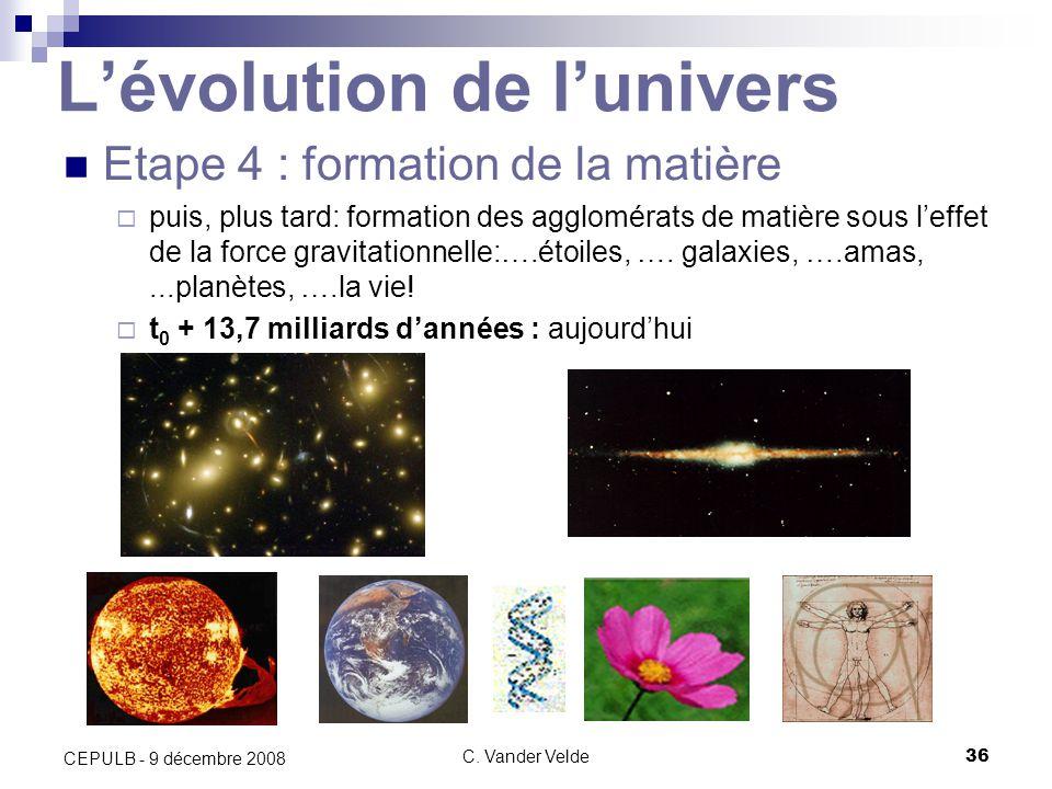 C. Vander Velde36 CEPULB - 9 décembre 2008 Lévolution de lunivers Etape 4 : formation de la matière puis, plus tard: formation des agglomérats de mati