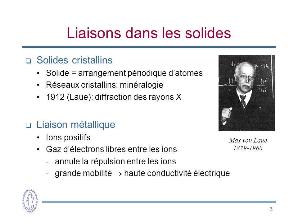 3 Liaisons dans les solides Solides cristallins Solide = arrangement périodique datomes Réseaux cristallins: minéralogie 1912 (Laue): diffraction des