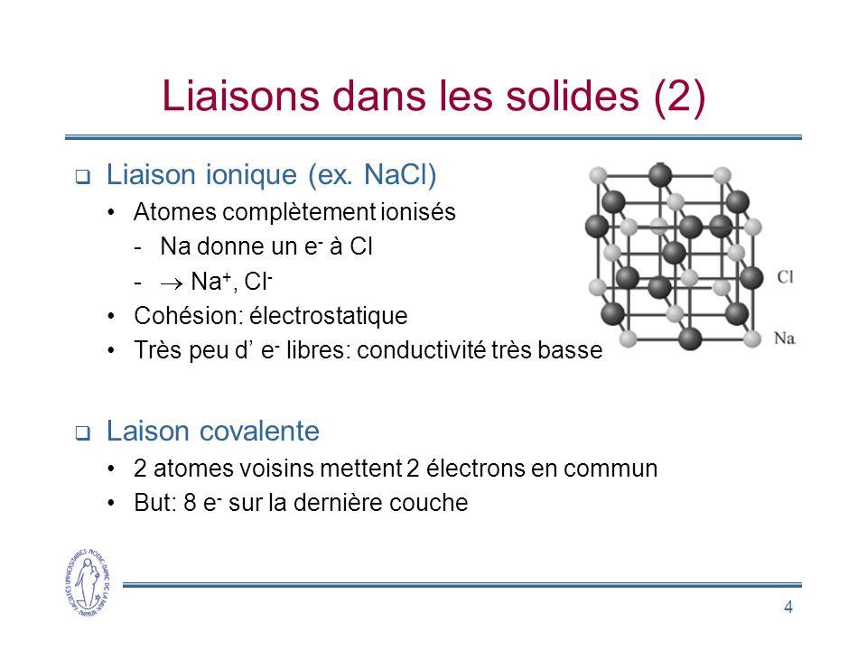 4 Liaisons dans les solides (2) Liaison ionique (ex. NaCl) Atomes complètement ionisés -Na donne un e - à Cl - Na +, Cl - Cohésion: électrostatique Tr