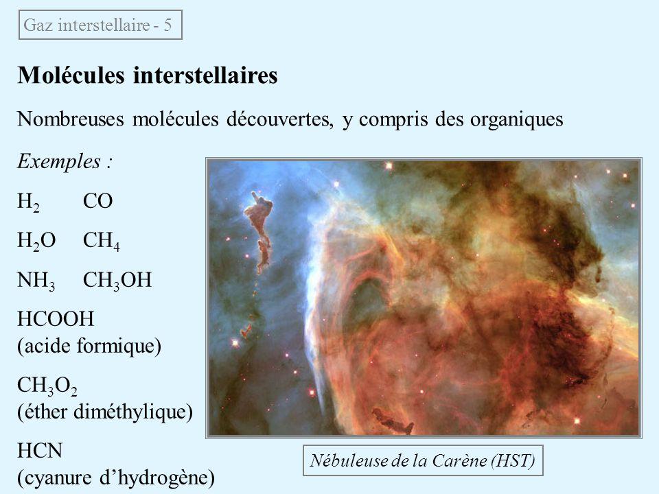 Molécules interstellaires Nombreuses molécules découvertes, y compris des organiques Gaz interstellaire - 5 Nébuleuse de la Carène (HST) Exemples : H
