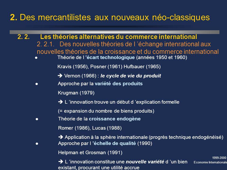 1999-2000 Economie Internationale 2. Des mercantilistes aux nouveaux néo-classiques 2. 2.Les théories alternatives du commerce international 2. 2.1.De