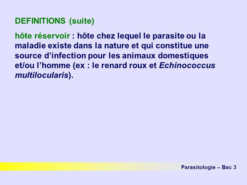 DEFINITIONS (suite) hôte réservoir : hôte chez lequel le parasite ou la maladie existe dans la nature et qui constitue une source dinfection pour les