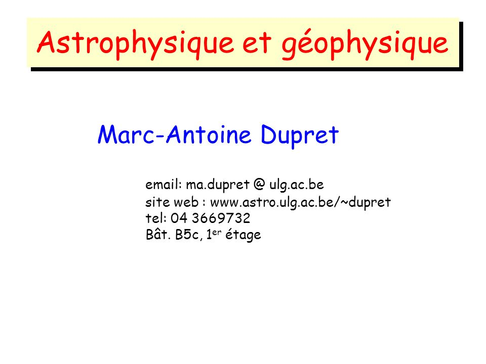 Marc-Antoine Dupret email: ma.dupret @ ulg.ac.be site web : www.astro.ulg.ac.be/~dupret tel: 04 3669732 Bât.