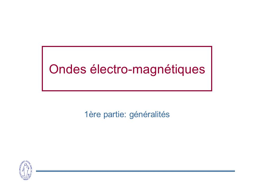 12 Ondes électro-magnétiques Equations de Maxwell (1831-1879) Unifie les lois de lélectromagnétisme Fournit une solution à léquation dondes Solution: 2 ondes harmoniques transverses Intensité