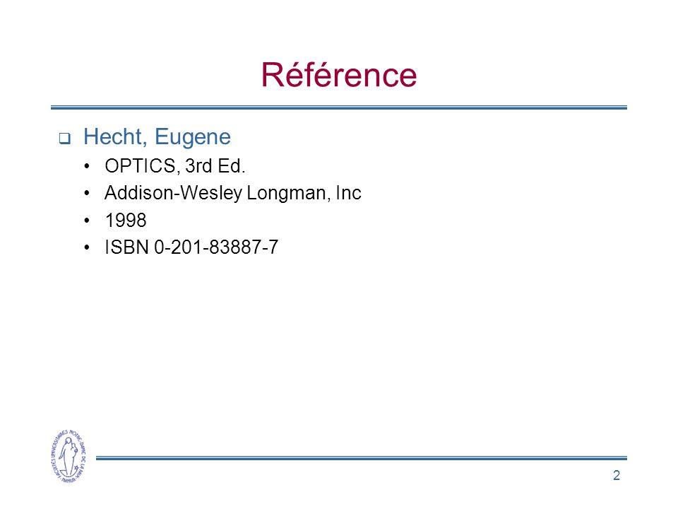 2 Référence Hecht, Eugene OPTICS, 3rd Ed. Addison-Wesley Longman, Inc 1998 ISBN 0-201-83887-7