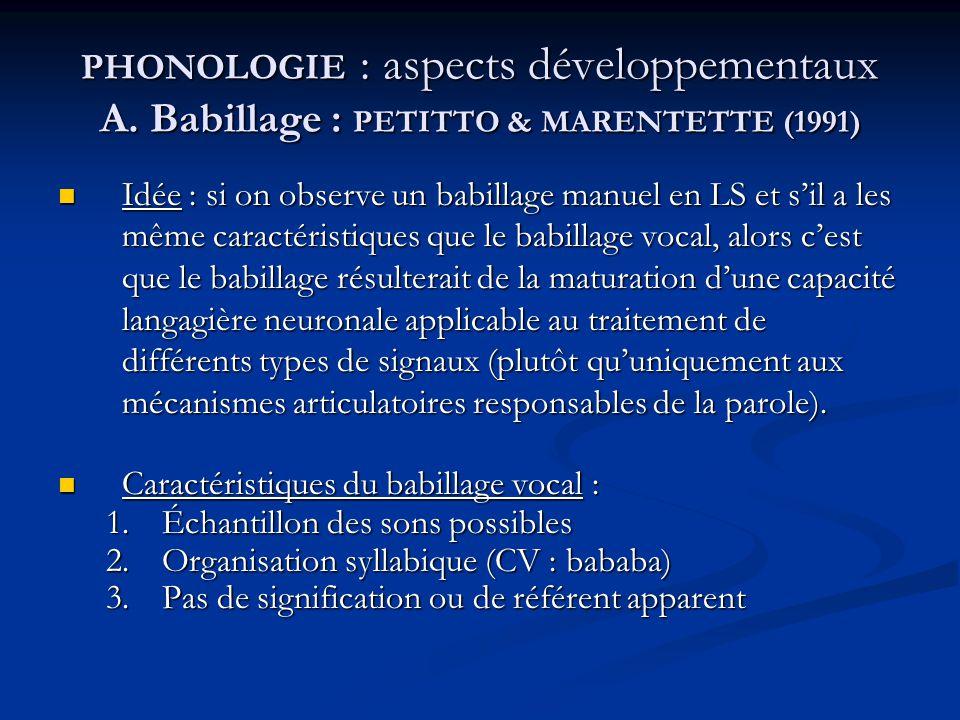 PHONOLOGIE : aspects développementaux A. Babillage : PETITTO & MARENTETTE (1991) Idée : si on observe un babillage manuel en LS et sil a les même cara
