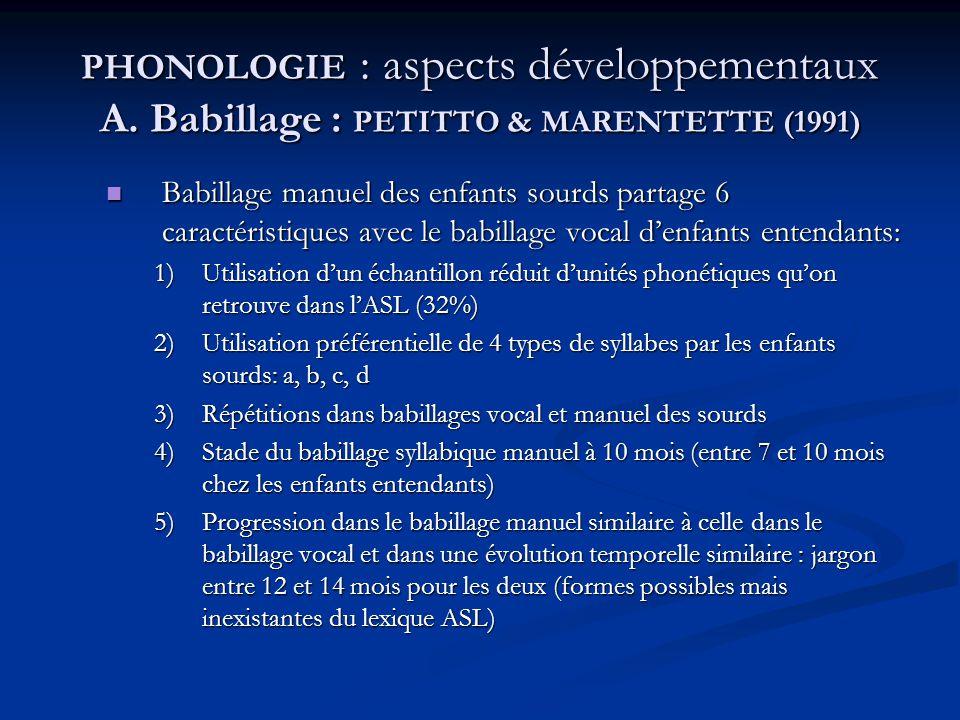 PHONOLOGIE : aspects développementaux A. Babillage : PETITTO & MARENTETTE (1991) Babillage manuel des enfants sourds partage 6 caractéristiques avec l