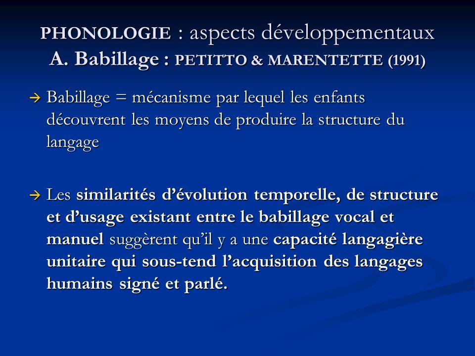 PHONOLOGIE : aspects développementaux A. Babillage : PETITTO & MARENTETTE (1991) Babillage = mécanisme par lequel les enfants découvrent les moyens de