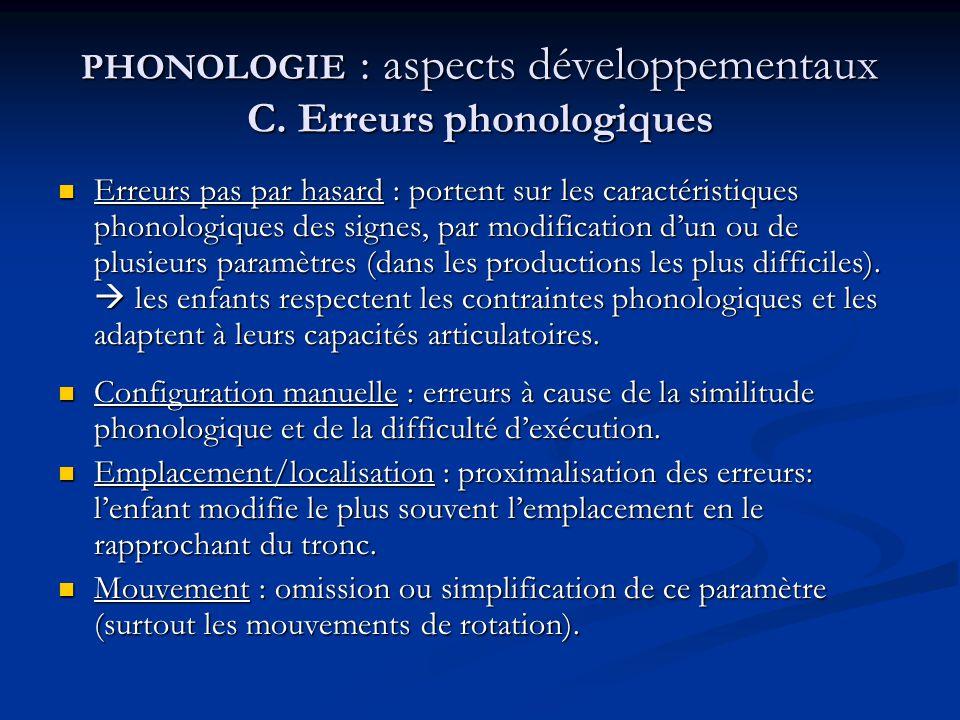 PHONOLOGIE : aspects développementaux C. Erreurs phonologiques Erreurs pas par hasard : portent sur les caractéristiques phonologiques des signes, par