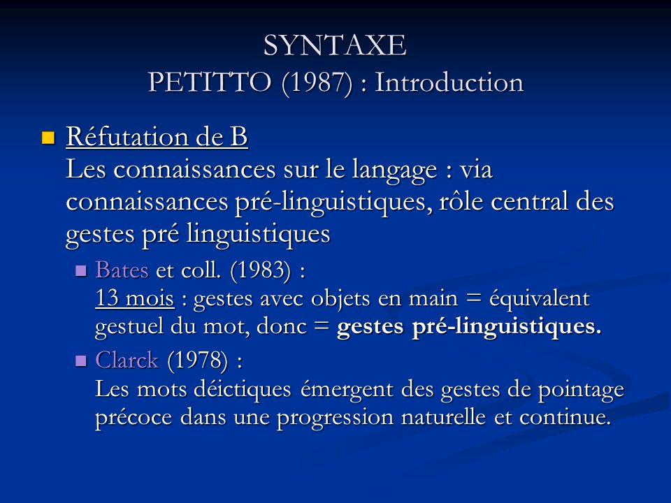SYNTAXE PETITTO (1987) : Obje ctif de létude But = acquérir des données afin de voir si lacquisition des structures linguistiques se fait en continuité à partir de structures non ou pré- linguistiques, OU si elle se fait en discontinuité, témoignant alors dune réorganisation des connaissances par rapport aux formes linguistiques dépendant de lémergence du système grammatical.