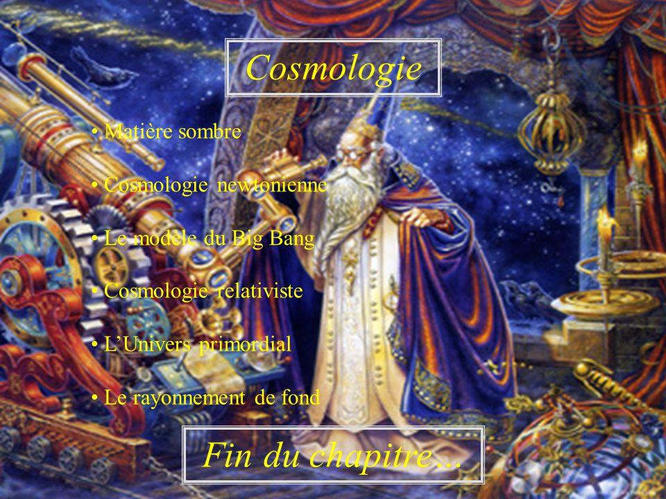 Cosmologie Fin du chapitre… Matière sombre Cosmologie newtonienne Le modèle du Big Bang Cosmologie relativiste LUnivers primordial Le rayonnement de fond