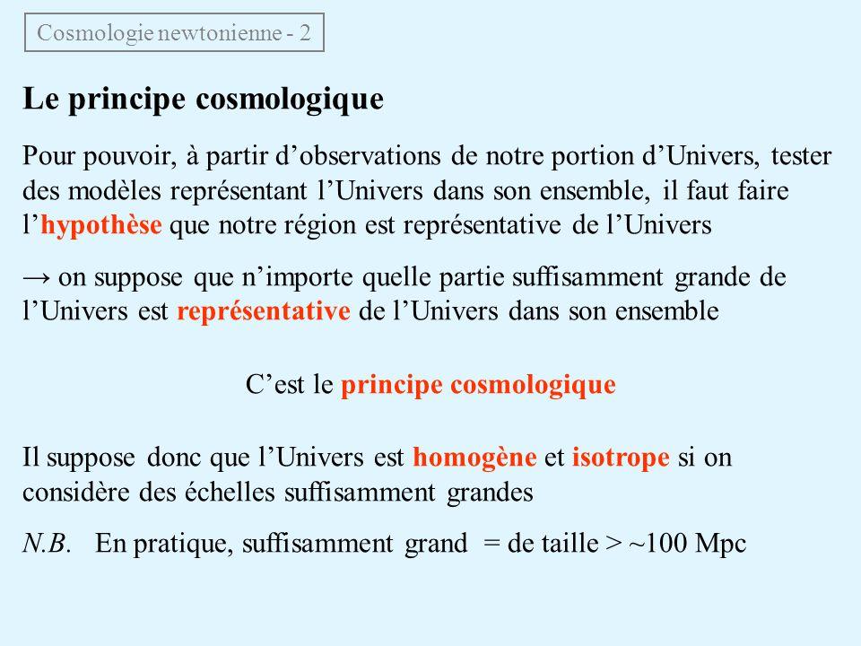 Le principe cosmologique Pour pouvoir, à partir dobservations de notre portion dUnivers, tester des modèles représentant lUnivers dans son ensemble, il faut faire lhypothèse que notre région est représentative de lUnivers on suppose que nimporte quelle partie suffisamment grande de lUnivers est représentative de lUnivers dans son ensemble Cest le principe cosmologique Il suppose donc que lUnivers est homogène et isotrope si on considère des échelles suffisamment grandes N.B.