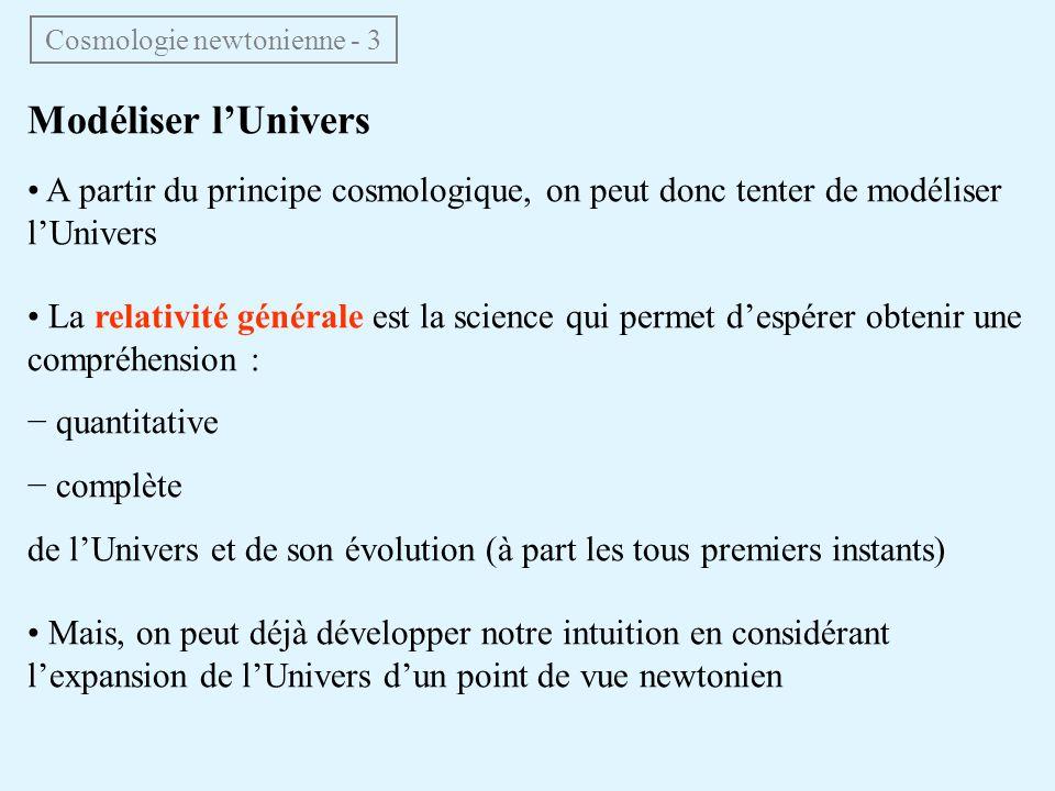 Modéliser lUnivers A partir du principe cosmologique, on peut donc tenter de modéliser lUnivers La relativité générale est la science qui permet despérer obtenir une compréhension : quantitative complète de lUnivers et de son évolution (à part les tous premiers instants) Mais, on peut déjà développer notre intuition en considérant lexpansion de lUnivers dun point de vue newtonien Cosmologie newtonienne - 3