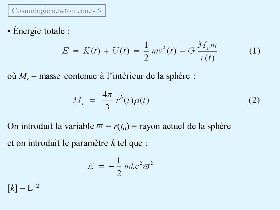 Énergie totale : où M r = masse contenue à lintérieur de la sphère : On introduit la variable = r(t 0 ) = rayon actuel de la sphère et on introduit le paramètre k tel que : [k] = L –2 Cosmologie newtonienne - 5