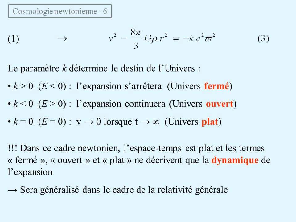 (1) Le paramètre k détermine le destin de lUnivers : k > 0 (E < 0) : lexpansion sarrêtera (Univers fermé) k 0) : lexpansion continuera (Univers ouvert) k = 0 (E = 0) : v 0 lorsque t (Univers plat) !!.