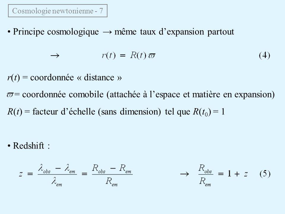 Principe cosmologique même taux dexpansion partout r(t) = coordonnée « distance » = coordonnée comobile (attachée à lespace et matière en expansion) R(t) = facteur déchelle (sans dimension) tel que R(t 0 ) = 1 Redshift : Cosmologie newtonienne - 7